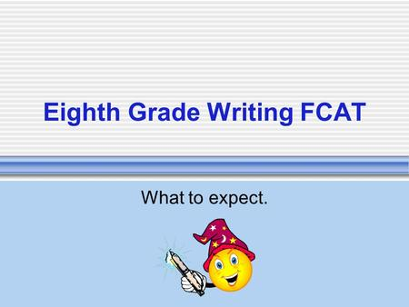 Eighth Grade Writing FCAT What to expect.. WHAT'S ON THE TEST? EITHER AN EXPOSITORY OR A PERSUASIVE PROMPT.