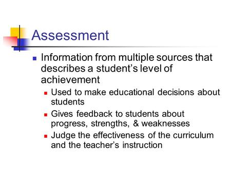 Assessment Information from multiple sources that describes a student's level of achievement Used to make educational decisions about students Gives feedback.
