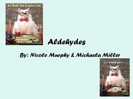 Aldehydes By: Nicole Murphy & Michaela Miller. General Structure What makes an aldehyde an aldehyde? A carbon double bonded to an oxygen molecule. This.