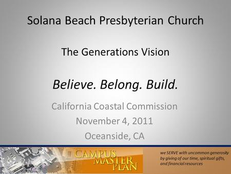 Solana Beach Presbyterian Church The Generations Vision Believe. Belong. Build. California Coastal Commission November 4, 2011 Oceanside, CA we SERVE with.