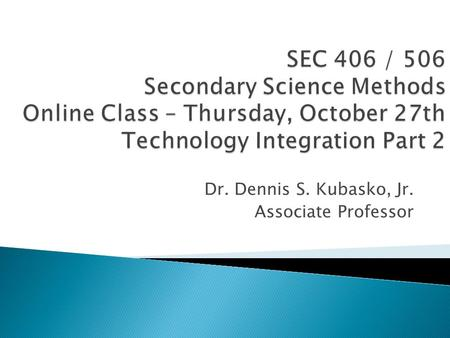 Dr. Dennis S. Kubasko, Jr. Associate Professor.  1. Review 'Online Class' PowerPoint  2. Complete Daily Readings found on the course schedule page 