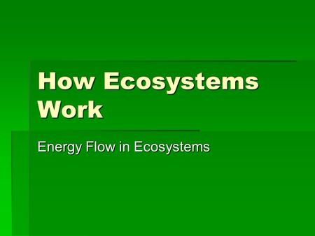 How Ecosystems Work Energy Flow in Ecosystems. Objectives 5 things you should know 1.Be able to describe how energy is transferred from the sun to producers.