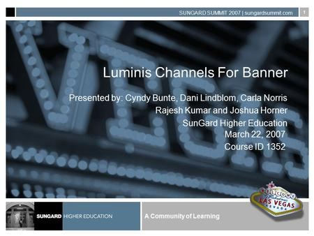 A Community of Learning SUNGARD SUMMIT 2007 | sungardsummit.com 1 Luminis Channels For Banner Presented by: Cyndy Bunte, Dani Lindblom, Carla Norris Rajesh.