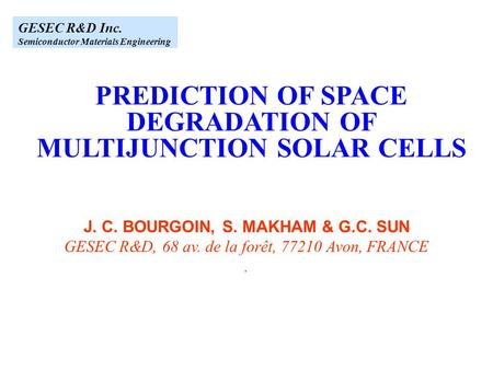 GESEC R&D Inc. Semiconductor Materials Engineering PREDICTION OF SPACE DEGRADATION OF MULTIJUNCTION SOLAR CELLS J. C. BOURGOIN, S. MAKHAM & G.C. SUN GESEC.