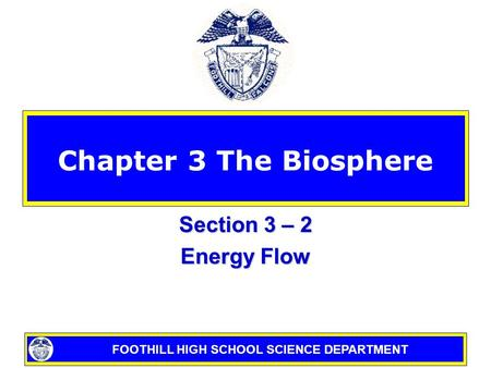FOOTHILL HIGH SCHOOL SCIENCE DEPARTMENT Chapter 3 The Biosphere Section 3 – 2 Energy Flow.