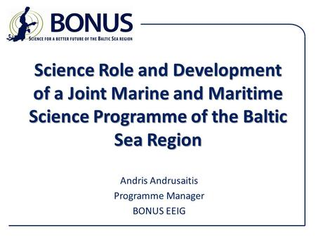 Science Role and Development of a Joint Marine and Maritime Science Programme of the Baltic Sea Region Andris Andrusaitis Programme Manager BONUS EEIG.