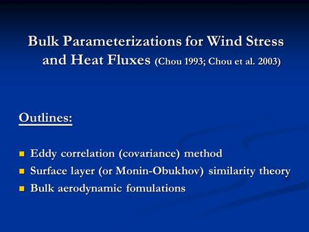 Bulk Parameterizations for Wind Stress and Heat Fluxes (Chou 1993; Chou et al. 2003) Outlines: Eddy correlation (covariance) method Eddy correlation (covariance)