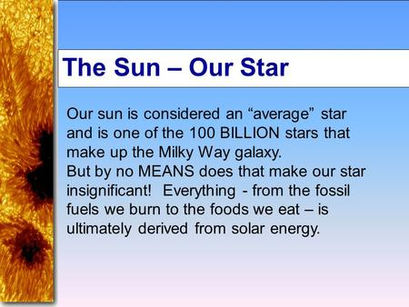 "The Sun – Our Star Our sun is considered an ""average"" star and is one of the 100 BILLION stars that make up the Milky Way galaxy. But by no MEANS does."