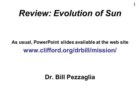 Review: Evolution of Sun As usual, PowerPoint slides available at the web site www.clifford.org/drbill/mission/ Dr. Bill Pezzaglia 1.
