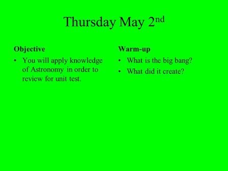 Thursday May 2 nd Objective You will apply knowledge of Astronomy in order to review for unit test. Warm-up What is the big bang? What did it create?