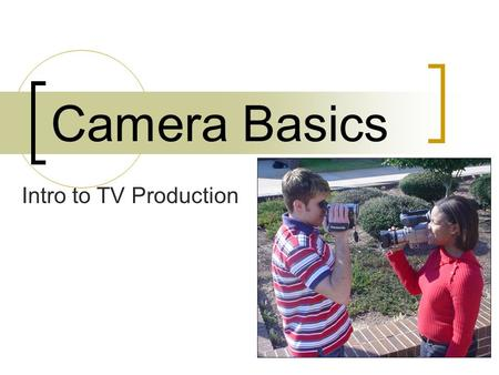 Camera Basics Intro to TV Production. It's like riding a bike… You can learn to operate a camera only by doing it.