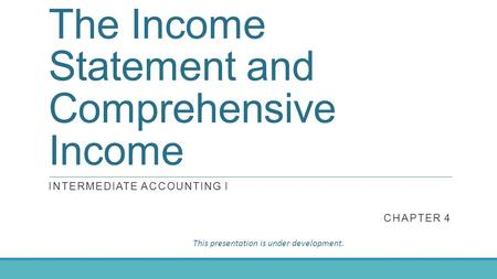 The Income Statement and Comprehensive Income INTERMEDIATE ACCOUNTING I CHAPTER 4 This presentation is under development.
