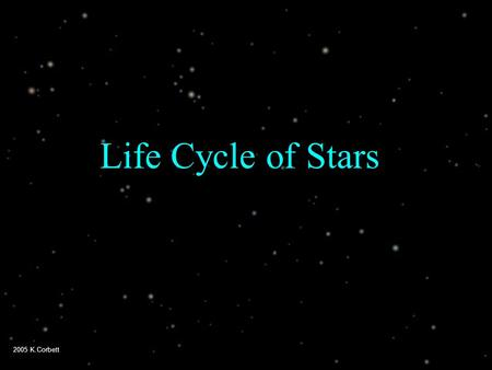 2005 K.Corbett Life Cycle of Stars. 2005 K.Corbett 3 categories of stars  Sun-sized stars  (up to 6 times the size of the sun)  Huge stars  (6 - 30.
