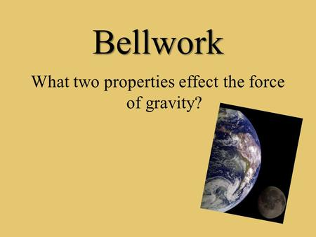Bellwork What two properties effect the force of gravity?
