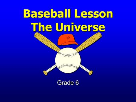 Baseball Lesson The Universe Grade 6 Earth and Its Place in the Universe The student will investigate the structure of the universe.