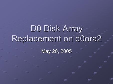 D0 Disk Array Replacement on d0ora2 May 20, 2005.
