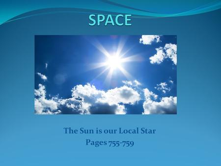 The Sun is our Local Star Pages 755-759. Energy Flows Through the Sun's Layers The Sun produces energy from Hydrogen and turns it into Helium The Sun.
