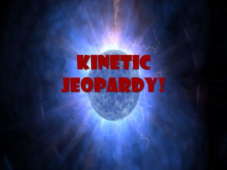 Kinetic Jeopardy!. Kinetic Jeopardy! Energy Convert & Conserve Watch the Power! Ancient Energy Types of Energy 15 20 30 40.