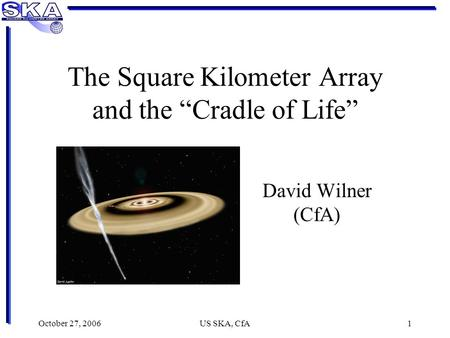 "October 27, 2006US SKA, CfA1 The Square Kilometer Array and the ""Cradle of Life"" David Wilner (CfA)"