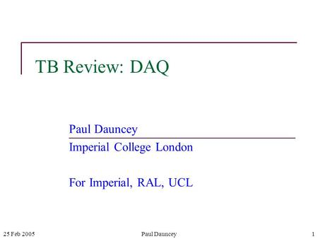25 Feb 2005Paul Dauncey1 TB Review: DAQ Paul Dauncey Imperial College London For Imperial, RAL, UCL.
