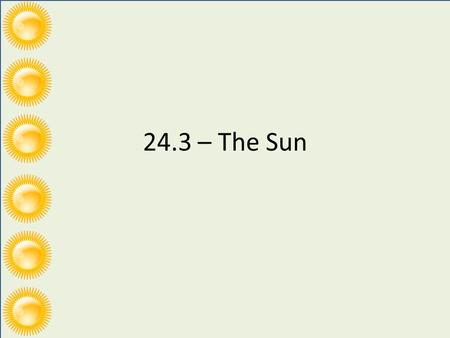 24.3 – The Sun. *Interior *Visible Surface/ Photosphere *Atmosphere.