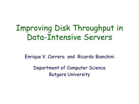 Improving Disk Throughput in Data-Intensive Servers Enrique V. Carrera and Ricardo Bianchini Department of Computer Science Rutgers University.