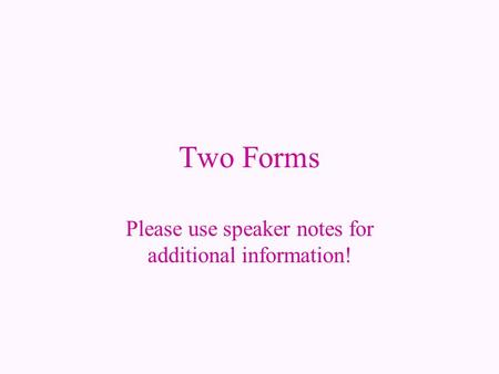 Two Forms Please use speaker notes for additional information!