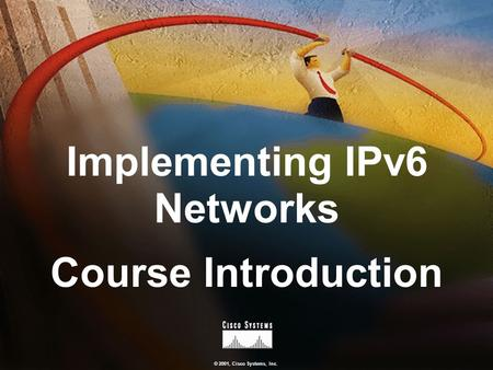 © 2001, Cisco Systems, Inc. Implementing IPv6 Networks Course Introduction.