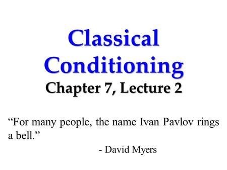 "Classical Conditioning Chapter 7, Lecture 2 ""For many people, the name Ivan Pavlov rings a bell."" - David Myers."