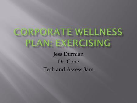 Jess Durnian Dr. Cone Tech and Assess 8am.  To improve the quality of life for the employees in a corporate setting, by offering the essential tools.
