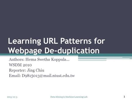 Learning URL Patterns for Webpage De-duplication Authors: Hema Swetha Koppula… WSDM 2010 Reporter: Jing Chiu   2015/12/5.