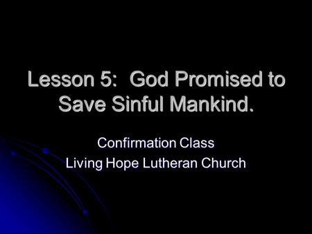 Lesson 5: God Promised to Save Sinful Mankind. Confirmation Class Living Hope Lutheran Church.