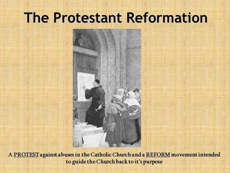 The Protestant Reformation A PROTEST against abuses in the Catholic Church and a REFORM movement intended to guide the Church back to it's purpose.