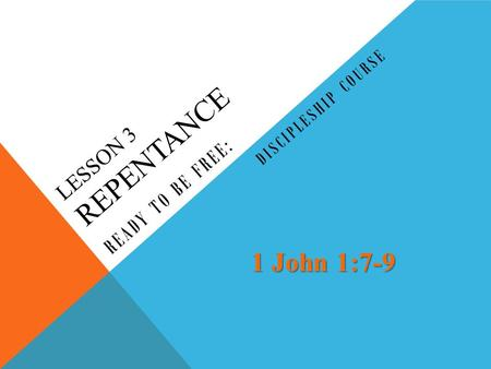 LESSON 3 REPENTANCE READY TO BE FREE: DISCIPLESHIP COURSE 1 John 1:7-9.