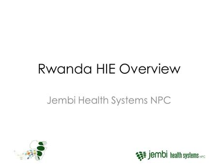 Rwanda HIE Overview Jembi Health Systems NPC. RHEA Objectives To develop an implementation of the HIE in Rwanda focused on the maternal health care system.