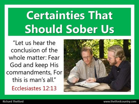 "Certainties That Should Sober Us ""Let us hear the conclusion of the whole matter: Fear God and keep His commandments, For this is man's all."" Ecclesiastes."