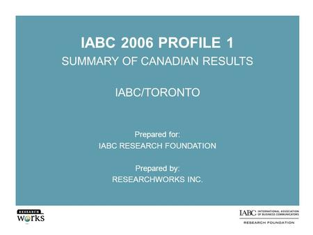 IABC 2006 PROFILE 1 SUMMARY OF CANADIAN RESULTS IABC/TORONTO Prepared for: IABC RESEARCH FOUNDATION Prepared by: RESEARCHWORKS INC.