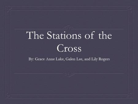 The Stations of the Cross By: Grace Anne Lake, Galen Lee, and Lily Rogers.