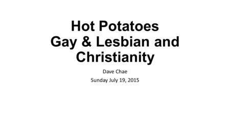 Hot Potatoes Gay & Lesbian and Christianity Dave Chae Sunday July 19, 2015.