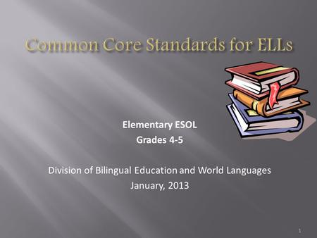 Elementary ESOL Grades 4-5 Division of Bilingual Education and World Languages January, 2013 1.