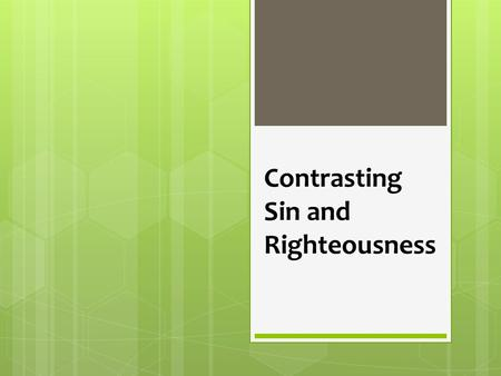 Contrasting Sin and Righteousness. Sin and Righteousness  Sin is real, pervasive and deadly, Rom 3:23; 6:23  Righteousness is real, and God's counterpoint.