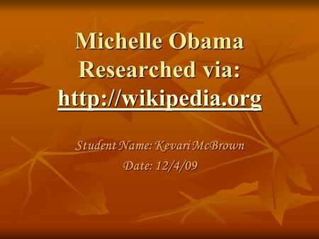 Michelle Obama Researched via:   Student Name: Kevari McBrown Date: 12/4/09.