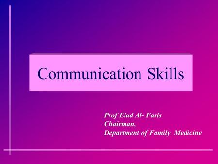 <strong>Communication</strong> <strong>Skills</strong> Prof Eiad Al- Faris Chairman, Department of Family Medicine.