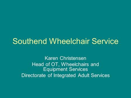 Southend Wheelchair Service Karen Christensen Head of OT, Wheelchairs and Equipment Services Directorate of Integrated Adult Services.