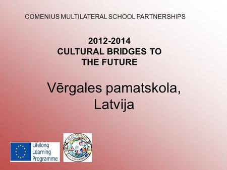 2012-2014 CULTURAL BRIDGES TO THE FUTURE Vērgales pamatskola, Latvija COMENIUS MULTILATERAL SCHOOL PARTNERSHIPS.