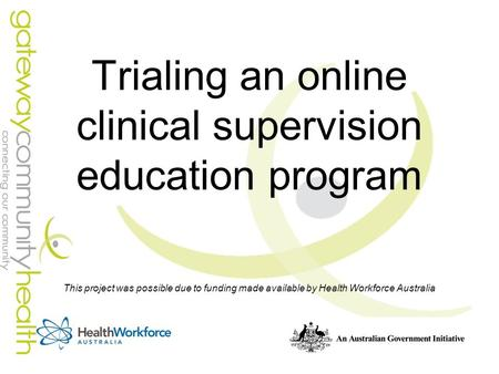 Trialing an online clinical supervision education program This project was possible due to funding made available by Health Workforce Australia.