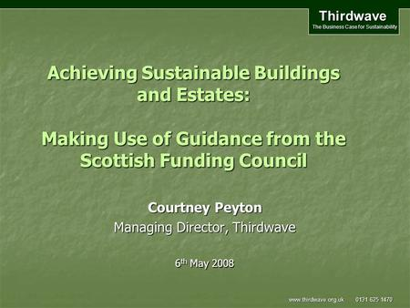 Thirdwave The Business Case for Sustainability www.thirdwave.org.uk 0131 625 1470 Achieving Sustainable Buildings and Estates: Making Use of Guidance from.
