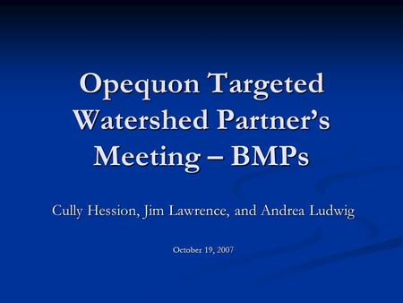 Opequon Targeted Watershed Partner's Meeting – BMPs Cully Hession, Jim Lawrence, and Andrea Ludwig October 19, 2007.