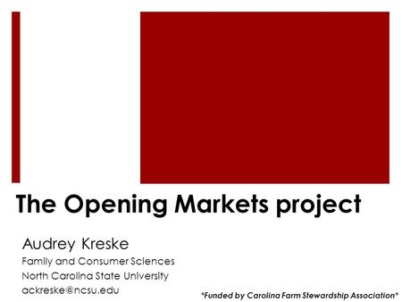 The Opening Markets project Audrey Kreske Family and Consumer Sciences North Carolina State University *Funded by Carolina Farm Stewardship.