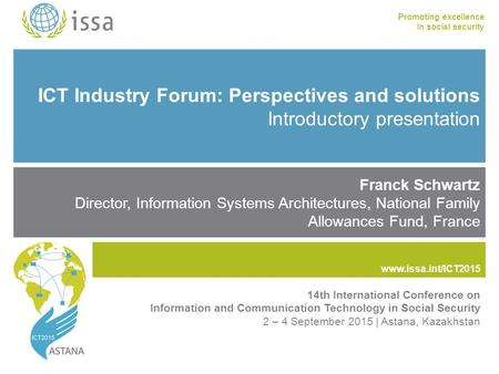 Www.issa.int/ICT2015 Promoting excellence in social security www.issa.int ICT Industry Forum: Perspectives and solutions Introductory presentation Franck.